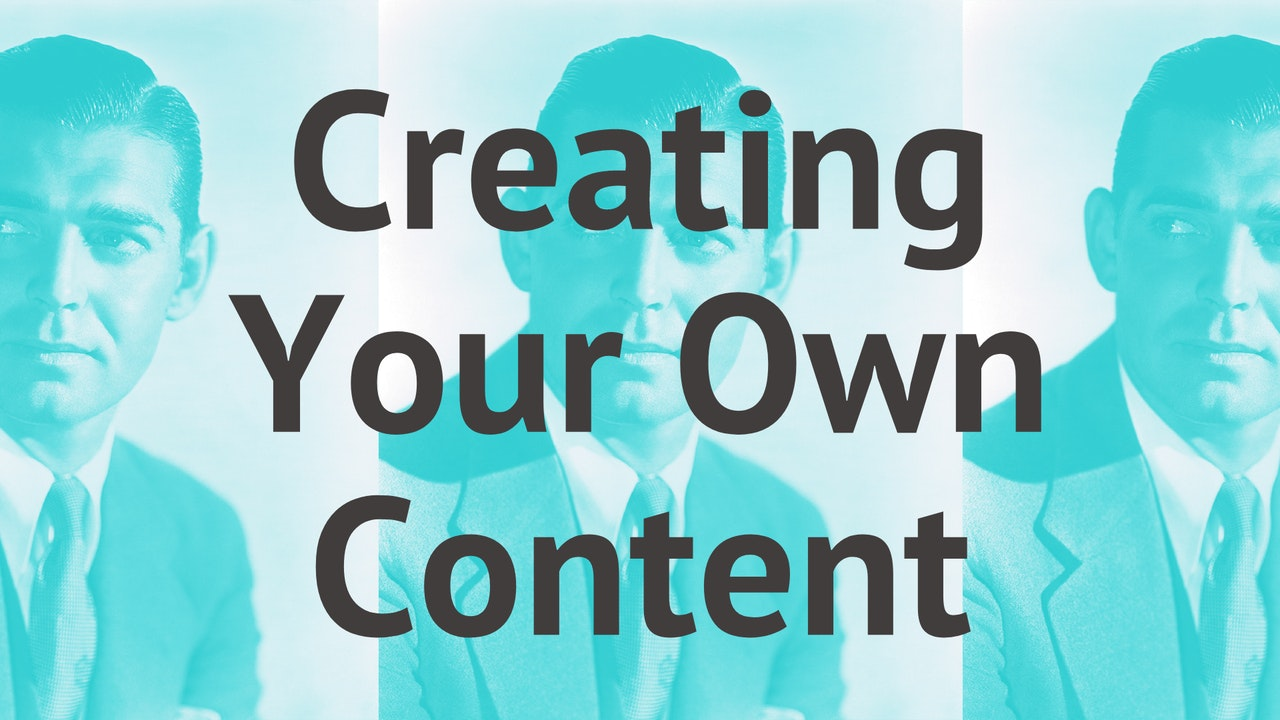 Creating Your Own Content