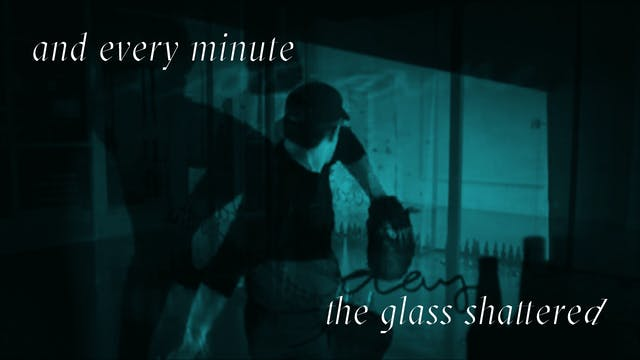 and every minute the glass shattered
