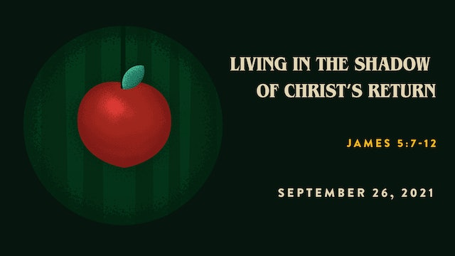 Living in the Shadow of Christ's Return // The Book - James