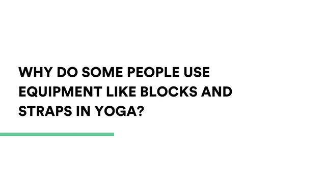 Why do some people use equipment like blocks and straps in yoga?