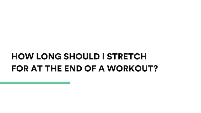 How long should I stretch for at the end of a workout?