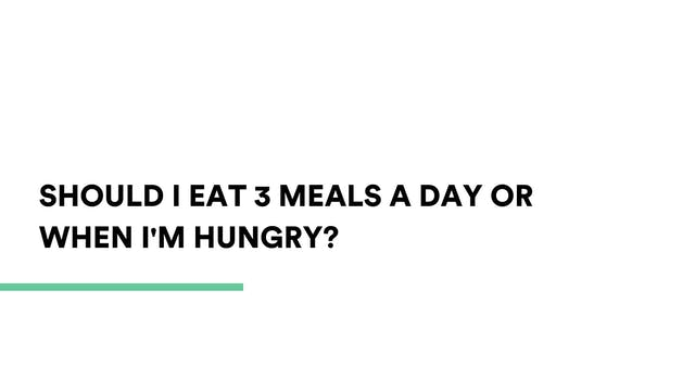 Should I eat 3 meals a day or when i'...