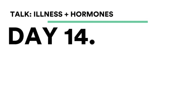 Day 14 - Talk: Illness + Hormones