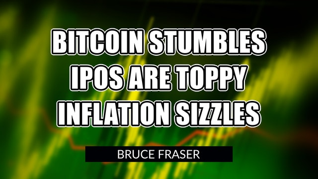 Bitcoin Stumbles. IPOs are Toppy. Inflation Sizzles. | Bruce Fraser (05.14)