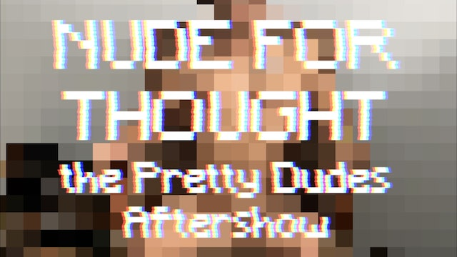 Nude for Thought: The Pretty Dudes Aftershow with Kito and Vega