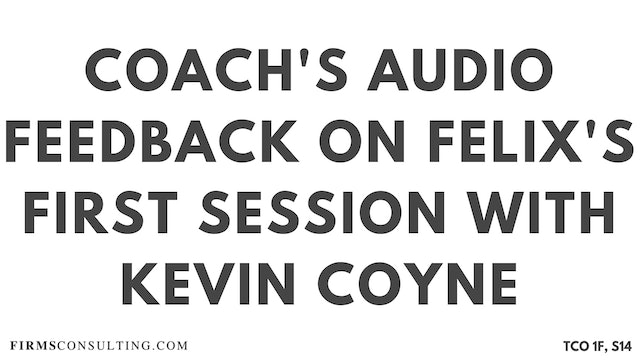 S2 Kevin Coyne Mentoring, Felix Session 14, Coaches Audio Feedback on Felix's First Session with Kevin Coyne, former McKinsey Worldwide Strategy Co-Leader