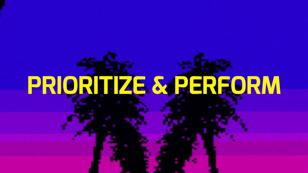 PRIORITIZE + PERFORM