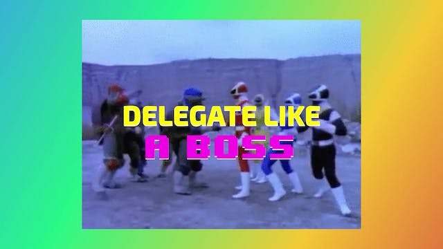 PRIORITIZE + PERFORM: 3. DELEGATE LIKE A BOSS