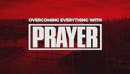 Overcoming Everything With Prayer