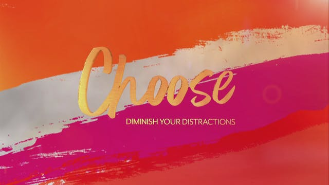 CHOOSE: Diminish Your Distractions