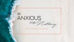 Be Anxious For Nothing with Max Lucado