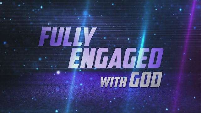 Fully Engaged With God