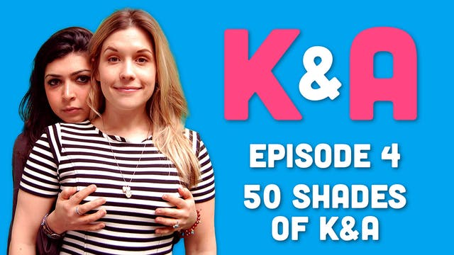 K&A - Episode 4: 50 Shades of K&A