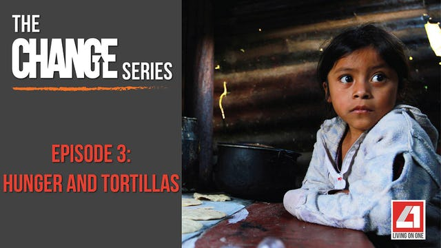 The Change Series- Episode 3: Hunger and Tortillas