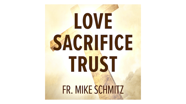 Love—Sacrifice—Trust: He Showed Us the Way by Fr. Mike Schmitz