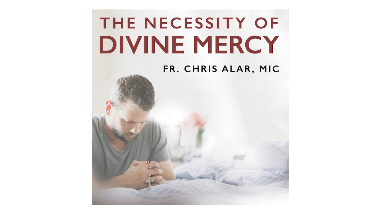 The Necessity of Divine Mercy by Fr. Chris Alar