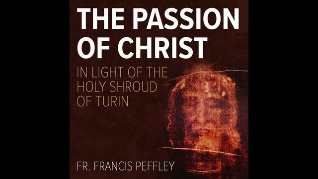 The Passion of Christ in Light of the Holy Shroud of Turin by Fr. F. Peffley
