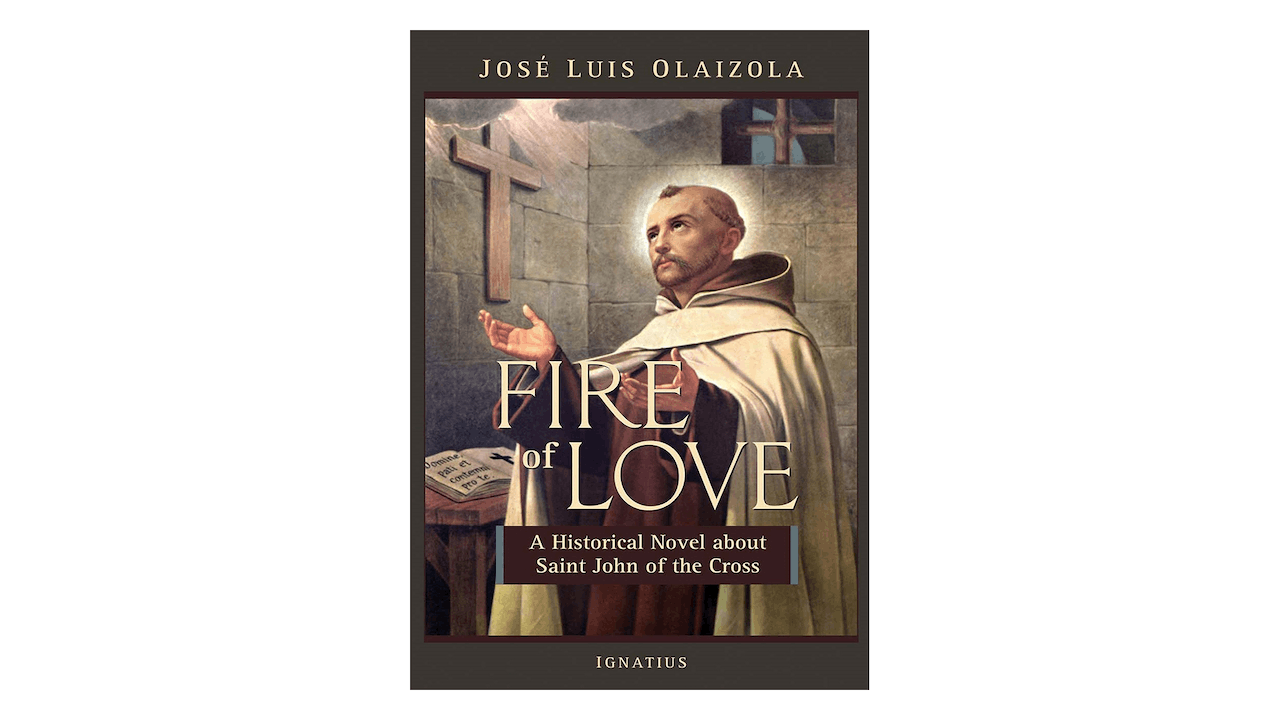 Fire of Love: A Historical Novel about Saint John of the Cross by José Olaizola