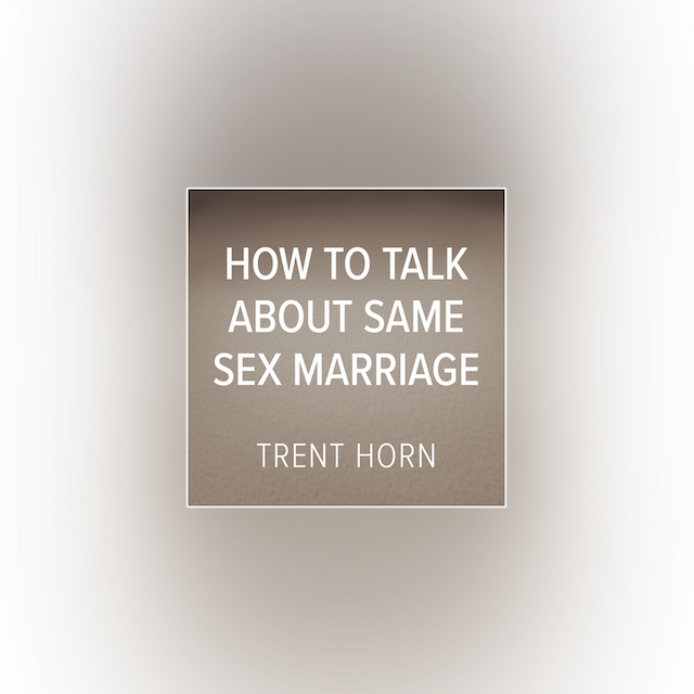 How to Talk about Same-Sex Marriage by Trent Horn