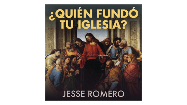 ¿Quién fundó tu Iglesia? por Jesse Romero