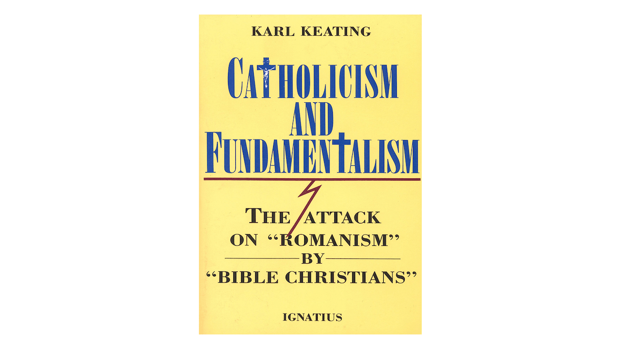 Catholicism & Fundamentalism: The Attack on Romanism by Bible Christians by Karl Keating