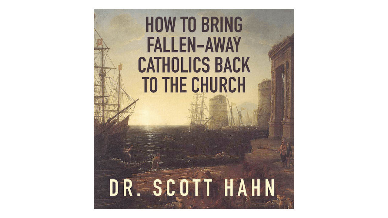 How to Bring Fallen-Away Catholics Back to the Church by Scott Hahn