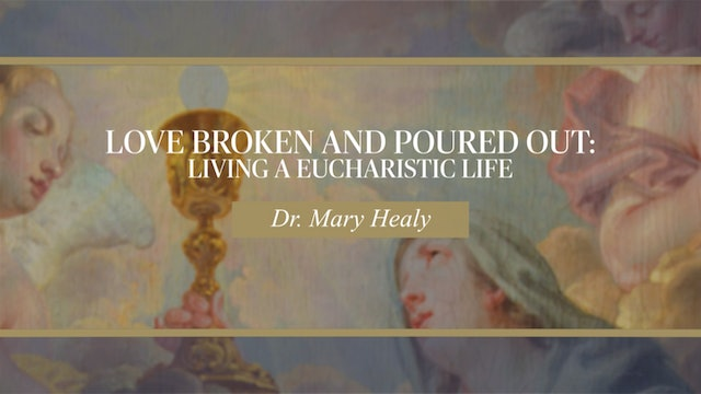 Love Broken and Poured Out: Living a Eucharistic Life by Dr. Mary Healy