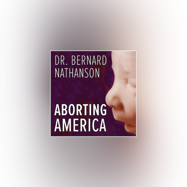 Aborting America: Story of an Ex-Abortionist & Ex-Atheist by Bernard Nathanson