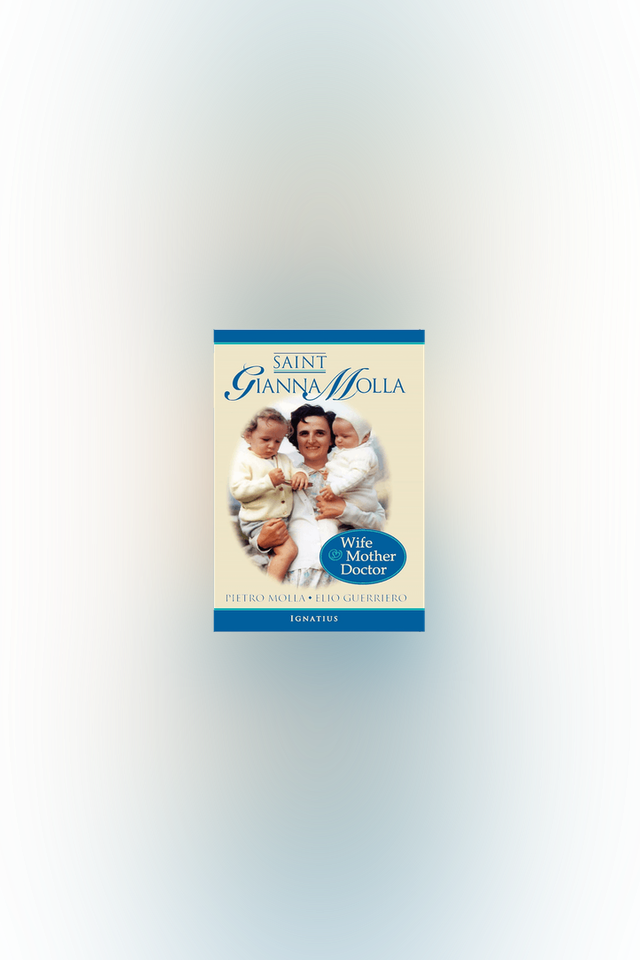 Saint Gianna Molla: Wife, Mother, Doctor by James Monti and Pietro Molla