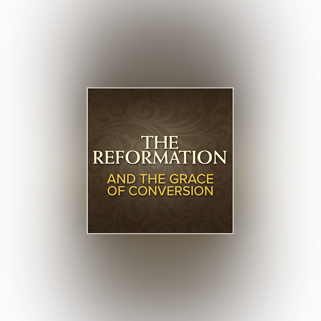 The Reformation and the Grace of Conversion