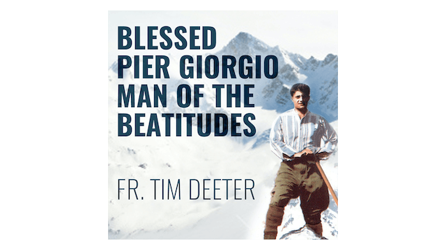Blessed Pier Giorgio Frassati: Man of the Beatitudes by Fr. Tim Deeter