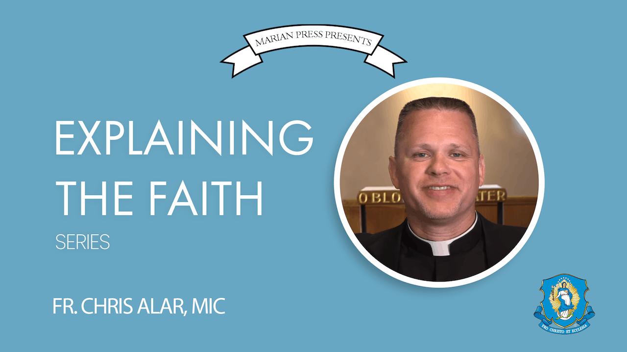 Explaining the Faith: by Fr. Chris Alar, MIC (13-Part Series)