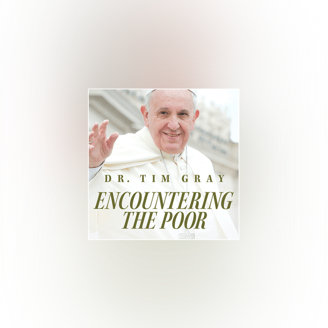 Encountering the Poor: Biblical Roots for Catholic Social Teaching by Tim Gray