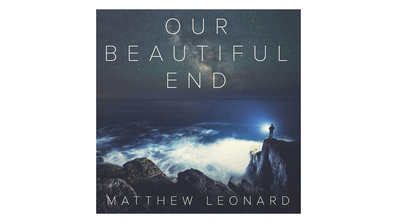 Our Beautiful End: Exploring the Timeless Mystery of Heaven by Matthew Leonard