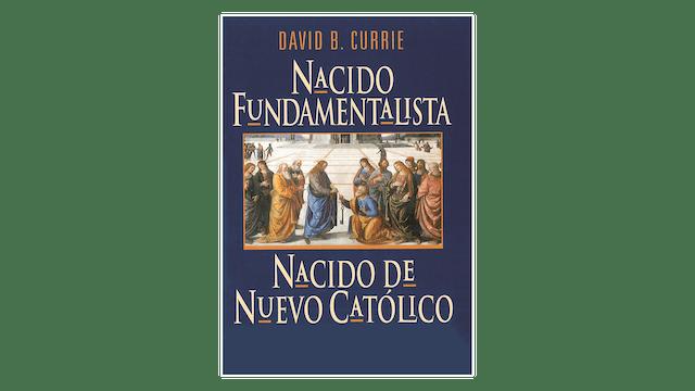 Nacido Fundamentalista, Nacido de Nuevo Católico por David Currie