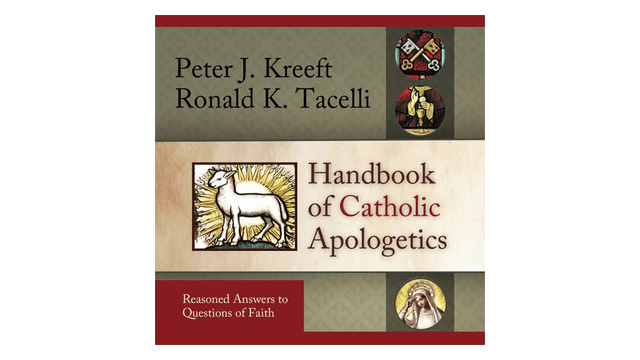 Handbook of Catholic Apologetics: Reasoned Answers to Questions of Faith by Peter Kreeft