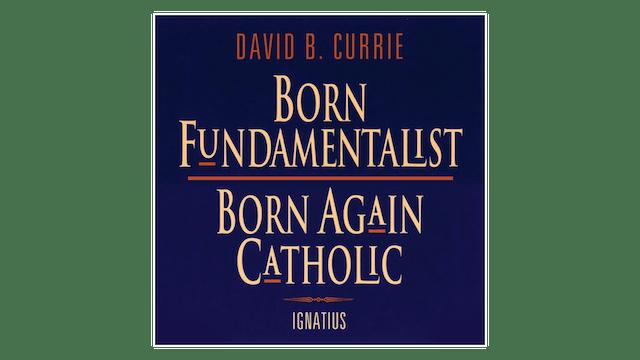 Born Fundamentalist, Born Again Catholic by David Currie