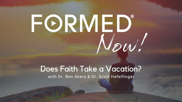 FORMED Now! Does Faith Take a Vacation?