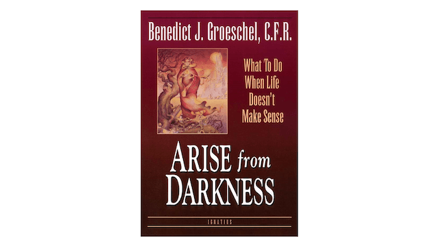 Arise from Darkness: What to Do When Life Doesn't Make Sense by Benedict Groeschel