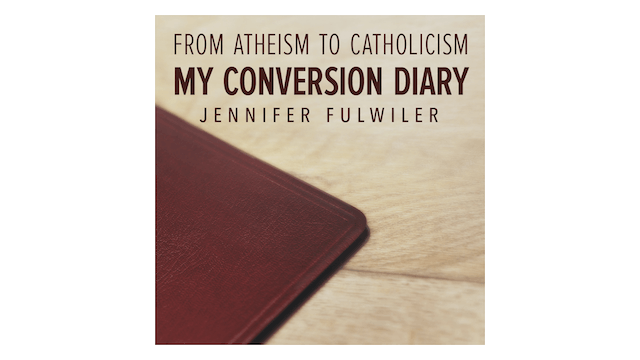 From Atheism to Catholicism: My Conversion Diary by Jennifer Fulwiler
