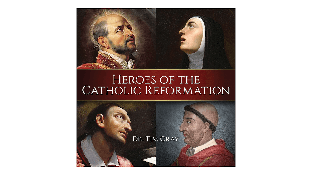 Heroes of the Catholic Reformation by Dr. Tim Gray