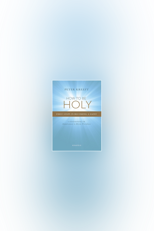 How to Be Holy: First Steps in Becoming a Saint by Peter Kreeft