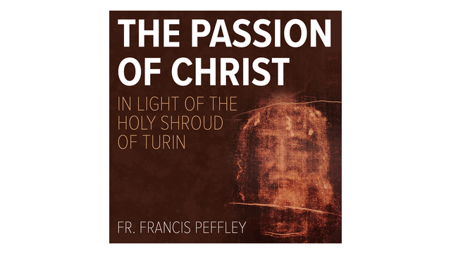 The Passion of Christ in Light of the Holy Shroud of Turin by Fr. Francis Peffley