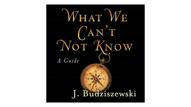 What We Can't Not Know: A Guide by J....