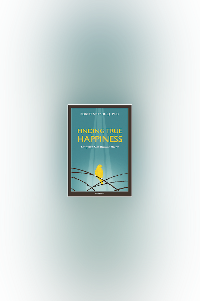 Finding True Happiness: Satisfying Our Restless Hearts by Fr. Robert Spitzer