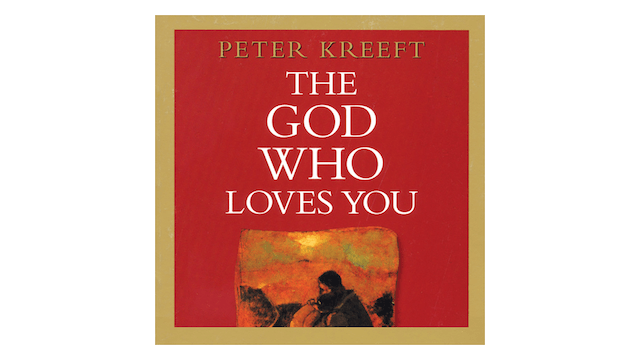 The God Who Loves You: Love Divine, All Loves Excelling by Peter Kreeft