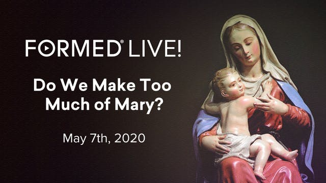 FORMED Now! Do We Make Too Much of Mary?