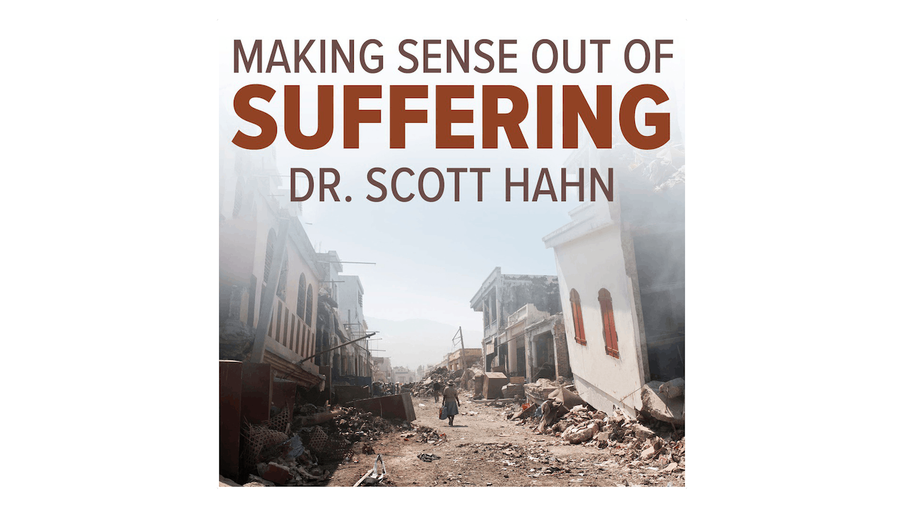 Making Sense Out of Suffering by Dr. Scott Hahn