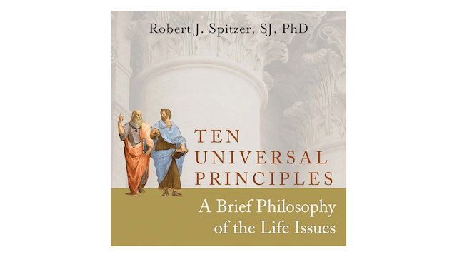 Ten Universal Principles: A Brief Philosophy of the Life Issues by Fr. Robert Spitzer