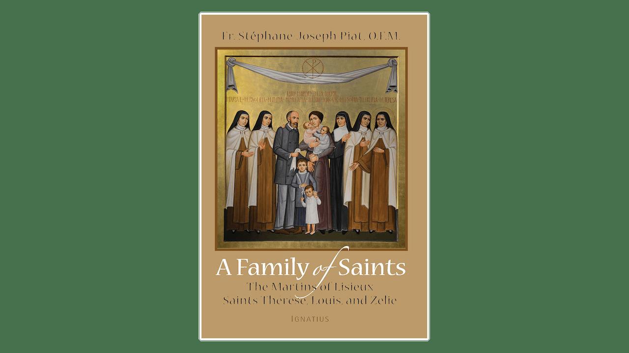 A Family of Saints: The Martins of Lisieux–Saints Thérèse, Louis, and Zélie by Stéphane-Joseph Piat